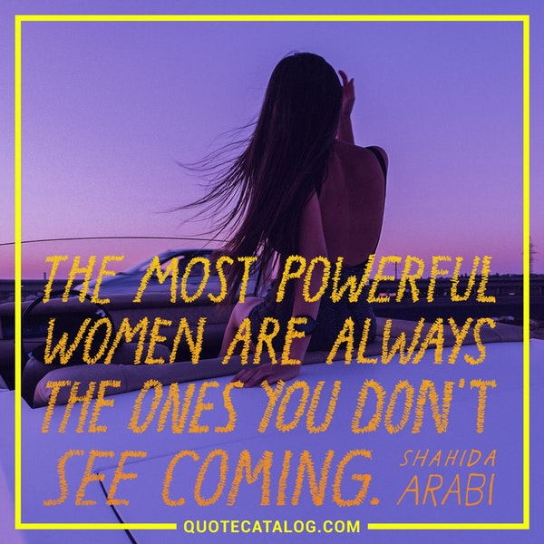 The most powerful women are always the ones you don't see coming. — Shahida Arabi