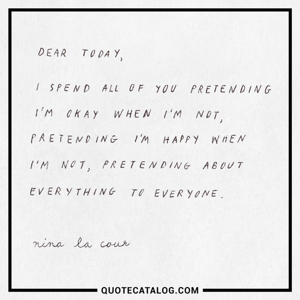 Dear today, <br /> <br /> I spend all of you pretending I'm okay when I'm not, pretending I'm happy when I'm not, pretending about everything to everyone. — Nina LaCour