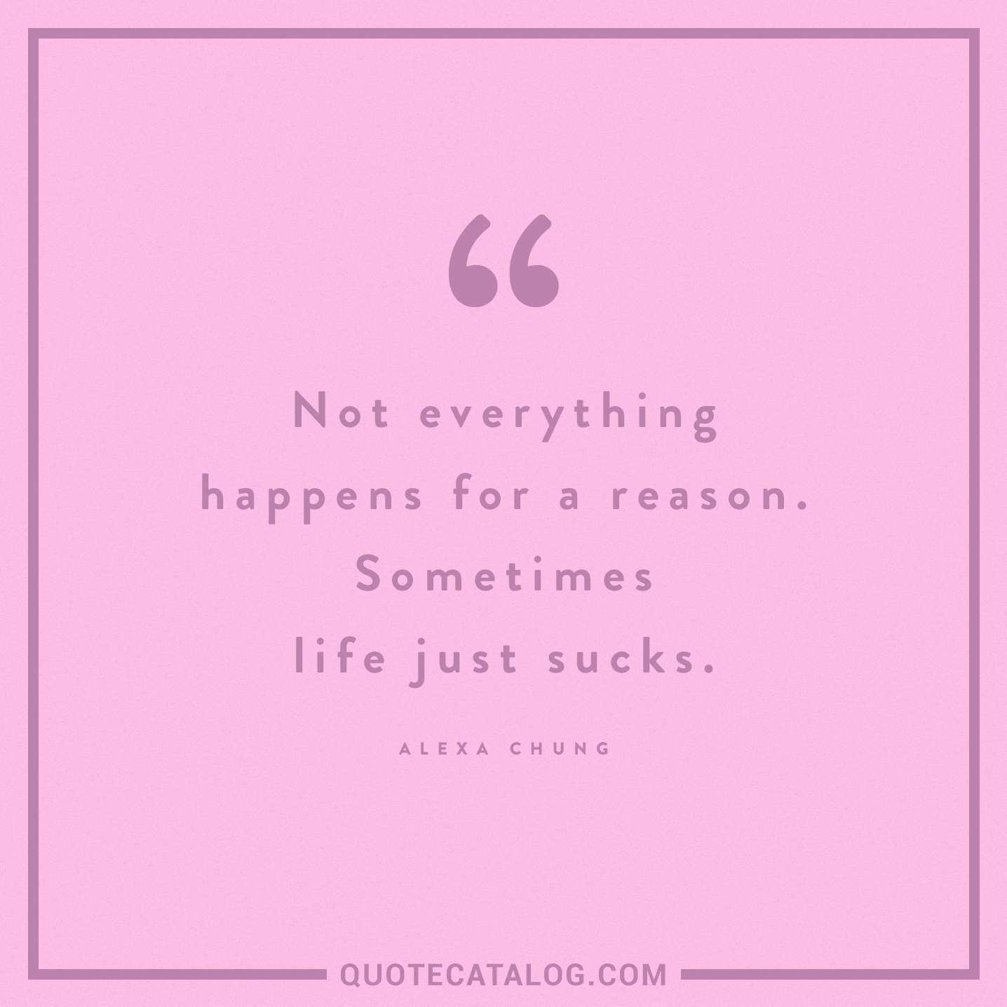 Life Sucks Quote Alexa Chung Quote  Not Everything Happens For A Reasonsom