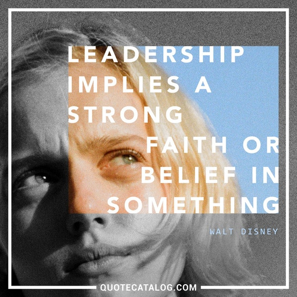 Leadership implies a strong faith or belief in something. — Walt Disney
