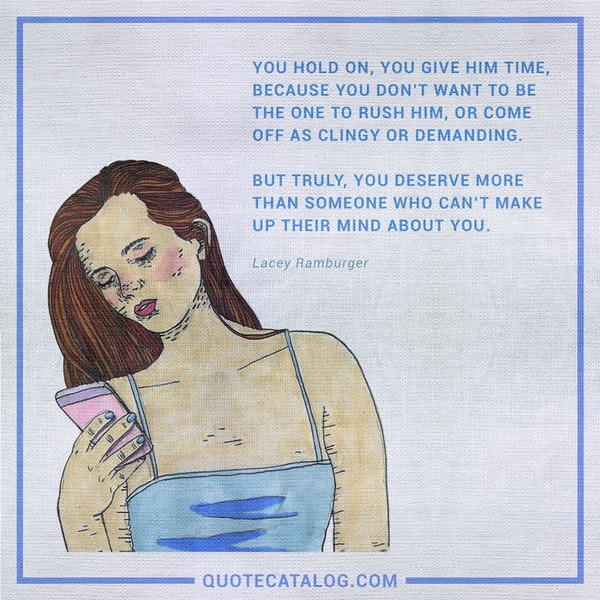 You hold on, you give him time, because you don't want to be the one to rush him, or come off as clingy or demanding. But truly, you deserve more than someone who can't make up their mind about you. — Lacey Ramburger