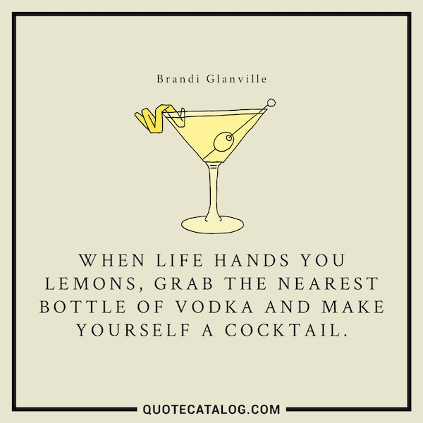 When life hands you lemons, grab the nearest bottle of vodka and make yourself a cocktail. — Brandi Glanville
