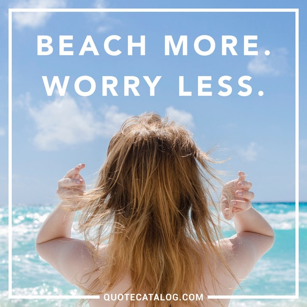 Beach more. Worry less. — Unknown