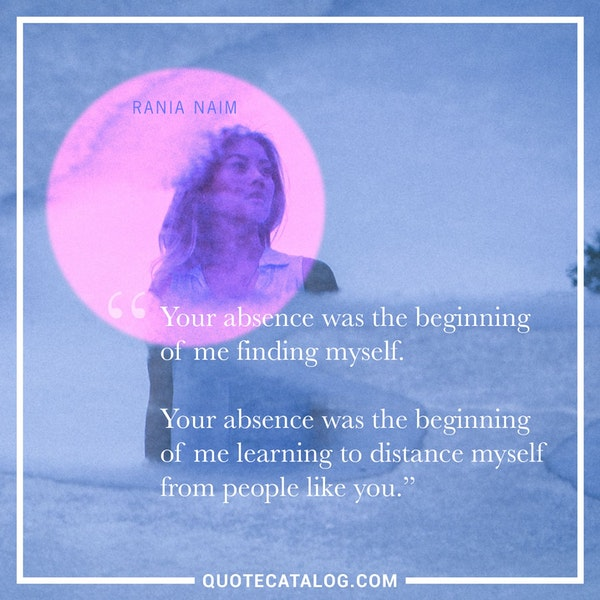 Your absence was the beginning of me finding myself. Your absence was the beginning of me learning to distance myself from people like you. — Rania Naim