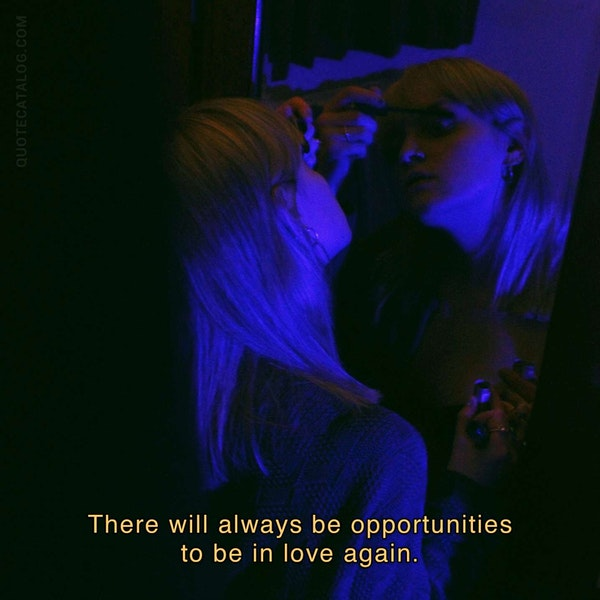There will always be opportunities to be in love again.