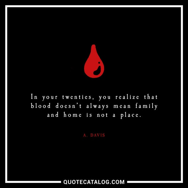 In your twenties, you realize that blood doesn't always mean family and home is not a place. — A. Davis