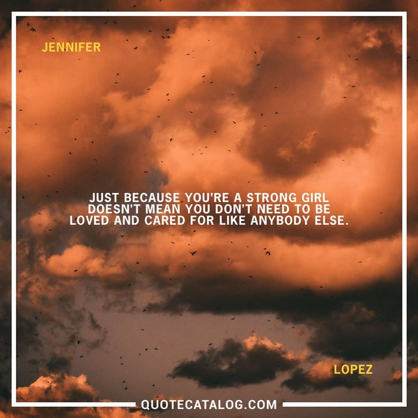 Just because you're a strong girl doesn't mean you don't need to be loved and cared for like anybody else. — Jennifer Lopez