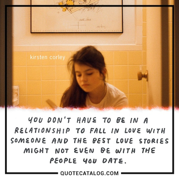 You don't have to be in a relationship to fall in love with someone and the best love stories might not even be with the people you date. — Kirsten Corley