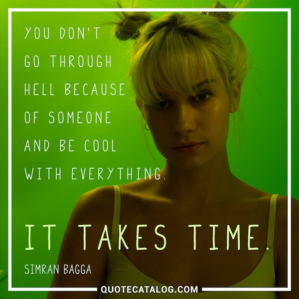 You don't go through hell because of someone and be cool with everything. It takes time. — Simran Bagga