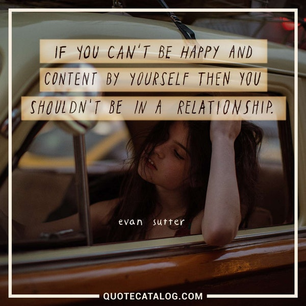 If you can't be happy and content by yourself then you shouldn't be in a relationship. — Evan Sutter