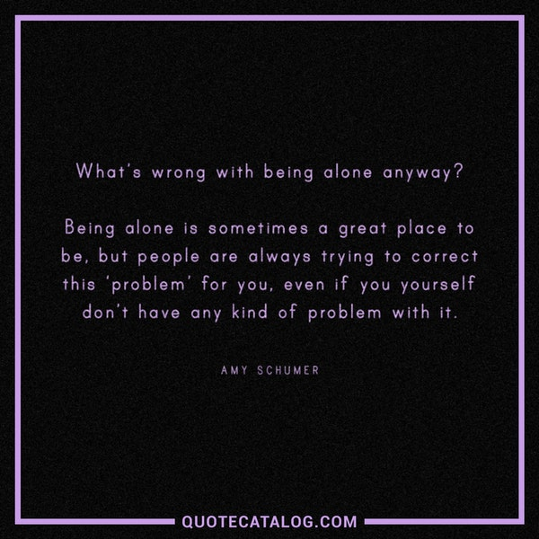 What's wrong with being alone anyway? Being alone is sometimes a great place to be, but people are always trying to correct this 'problem' for you, even if you yourself don't have any kind of problem with it. — Amy Schumer