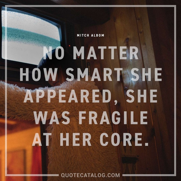 No matter how smart she appeared, she was fragile at her core. — Mitch Albom