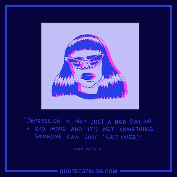 Depression is not just a bad day or a bad mood and it's not something someone can just 'get over.' — Koty Neelis