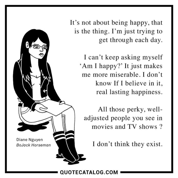 It's not about being happy, that is the thing. I'm just trying to get through each day. I can't keep asking myself 'Am I happy? ' It just makes me more miserable. I don't know If I believe in it, real lasting happiness, All those perky, well-adjusted people you see in movies and TV shows ? I don't think they exist. — Alison Brie as Diane Nguyen