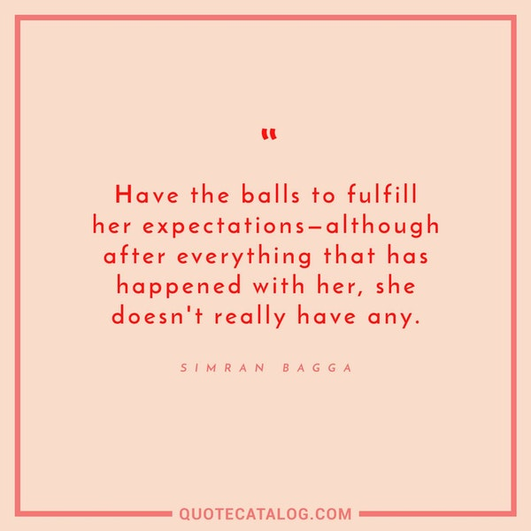 Have the balls to fulfill her expectations -- although after everything that has happened with her, she doesn't really have any. — Simran Bagga