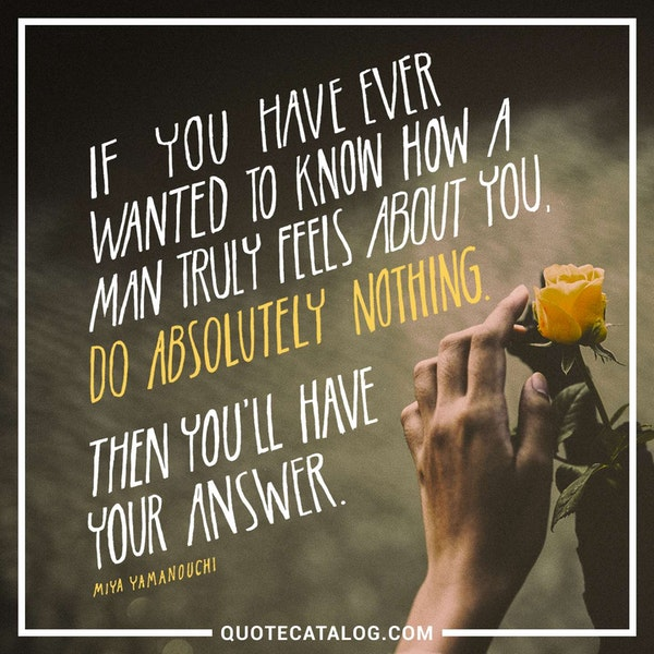 If you ever want to know how a man truly feels about you, do absolutely nothing. Then you'll have your answer. — Miya Yamanouchi