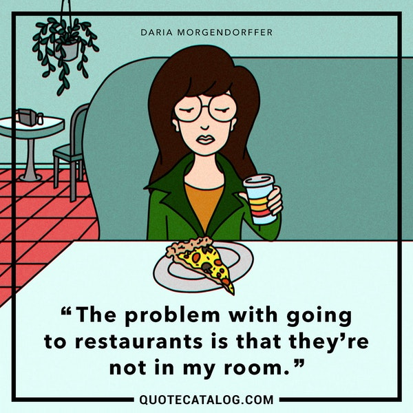 The problem with going to restaurants is that they're not in my room. — Tracy Grandstaff as Daria Morgendorffer