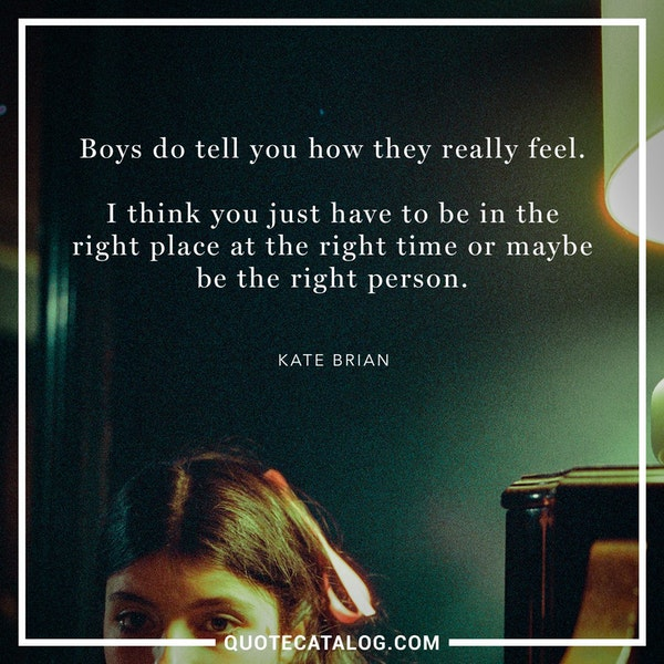 Boys do tell you how they really feel. I think you just have to be in the right place at the right time or maybe be the right person. — Kate Brian