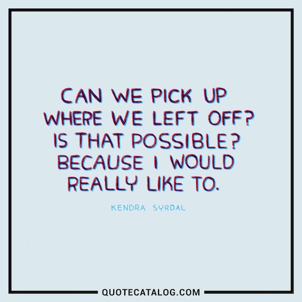 Can we pick up where we left off? Is that possible? Because I would really like to. — Kendra Syrdal