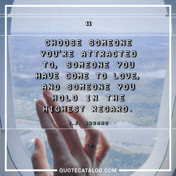 Choose someone you're attracted to, someone you have come to love, and someone you hold in the highest regard. — J.J. Abrams