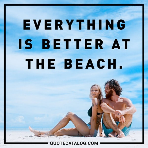 Everything is better at the beach.