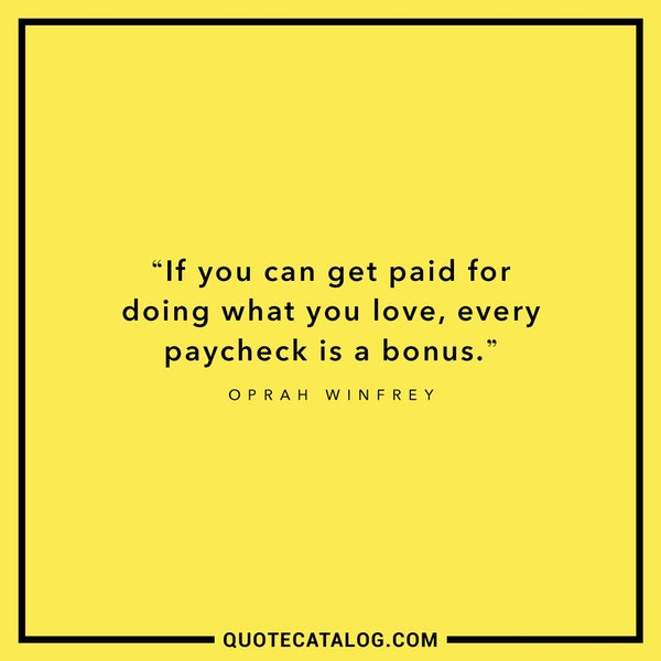 If you can get paid for doing what you love, every paycheck is a bonus — Oprah Winfrey
