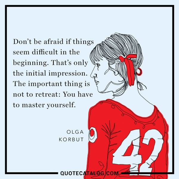 Don't be afraid if things seem difficult in the beginning. That's only the initial impression. The important thing is not to retreat: You have to master yourself. — Olga Korbut