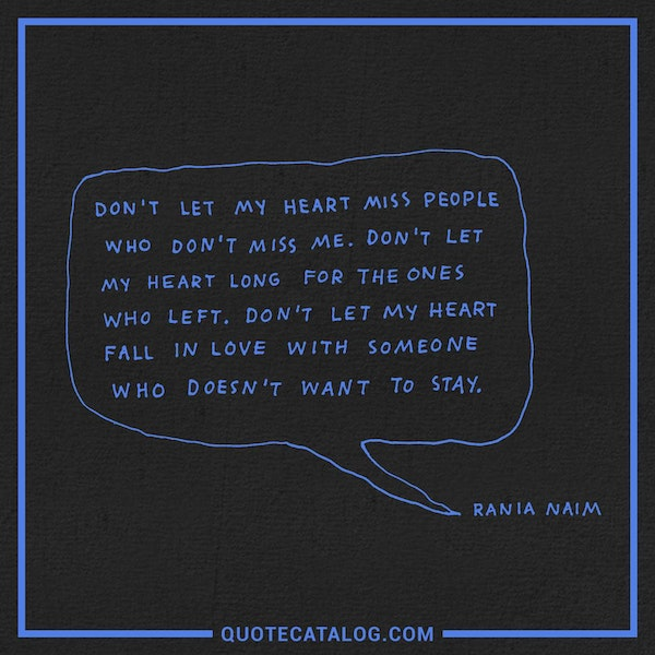 Don't let my heart miss people who don't miss me. Don't let my heart long for the ones who left. Don't let my heart fall in love with someone who doesn't want to stay.