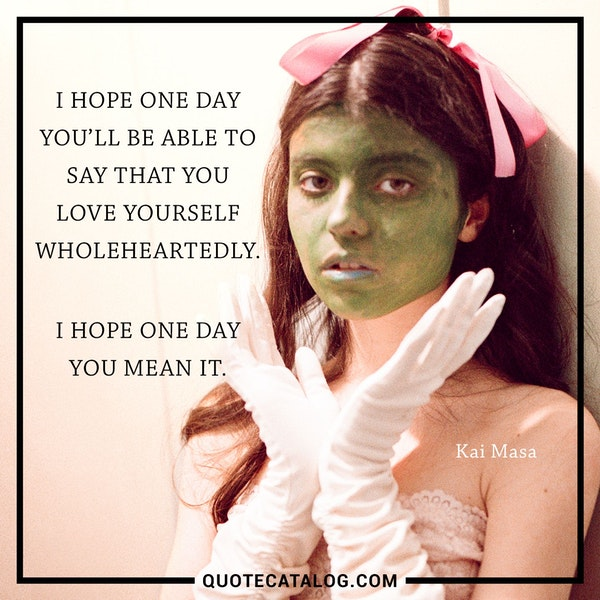 I hope one day you'll be able to say that you love yourself wholeheartedly. I hope one day you mean it. — Kai Masa