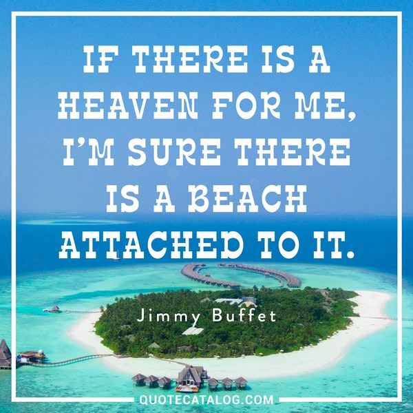 If there is a heaven for me, I'm sure there is a beach attached to it. — Jimmy Buffett