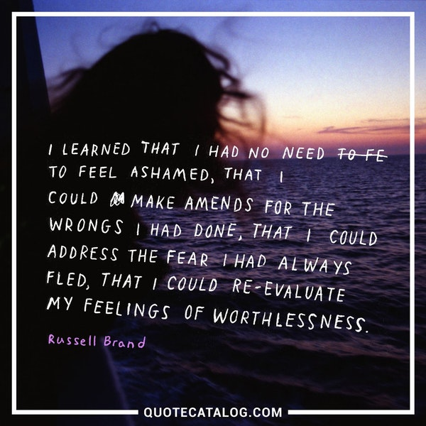 I learned that I had no need to feel ashamed, that I could make amends for the wrongs I had done, that I could address the fear I had always fled, that I could re-evaluate my feelings of worthlessness. — Russell Brand