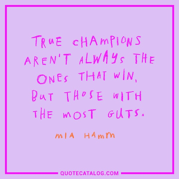 True champions aren't always the ones that win, but those with the most guts. — Mia Hamm