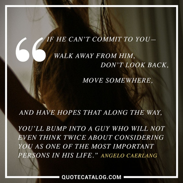 If he can't commit to you — walk away from him, don't look back, move somewhere, and have hopes that along the way, you'll bump into a guy who will not even think twice about considering you as one of the most important persons in his life. — Angelo Caerlang