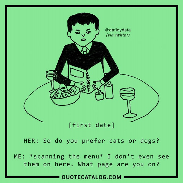 [first date]<br /> <br /> HER: So do you prefer cats or dogs?<br /> <br /> ME: *scanning the menu* I don't even see them on here. What page are you on? — Floyd