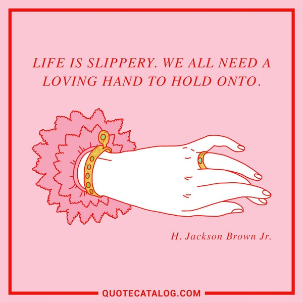 Life is slippery. We all need a loving hand to hold onto. — H. Jackson Brown Jr.