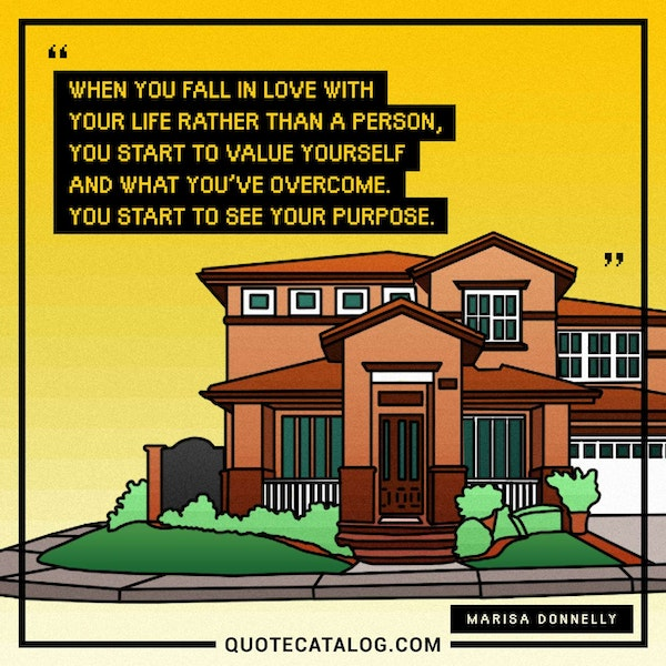 When you fall in love with your life rather than a person, you start to value yourself and what you've overcome. You start to see your purpose. — Marisa Donnelly