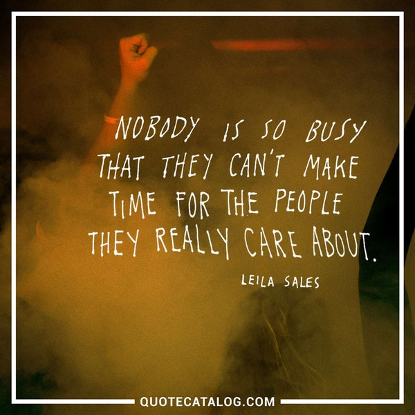 Nobody is so busy that they can't make time for the people they really care about. — Leila Sales