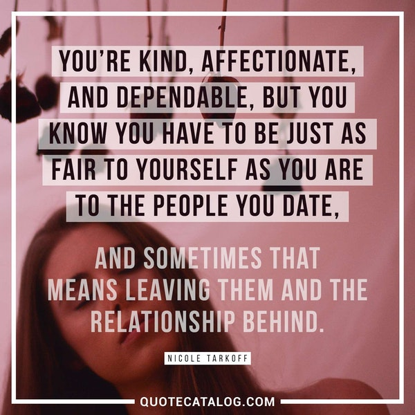 You're kind, affectionate, and dependable, but you know you have to be just as fair to yourself as you are to the people you date, and sometimes that means leaving them and the relationship behind. — Nicole Tarkoff