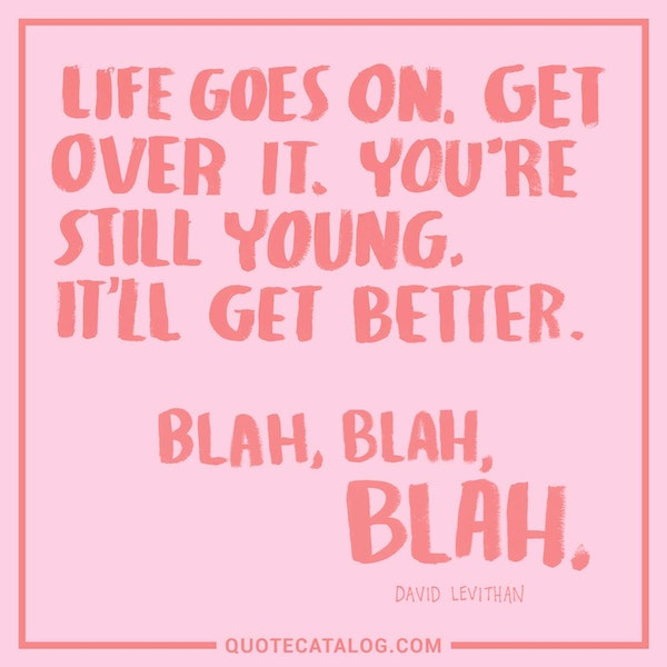 Life goes on. Get over it. You're still young. It'll get better. Blah, Blah, Blah. — David Levithan
