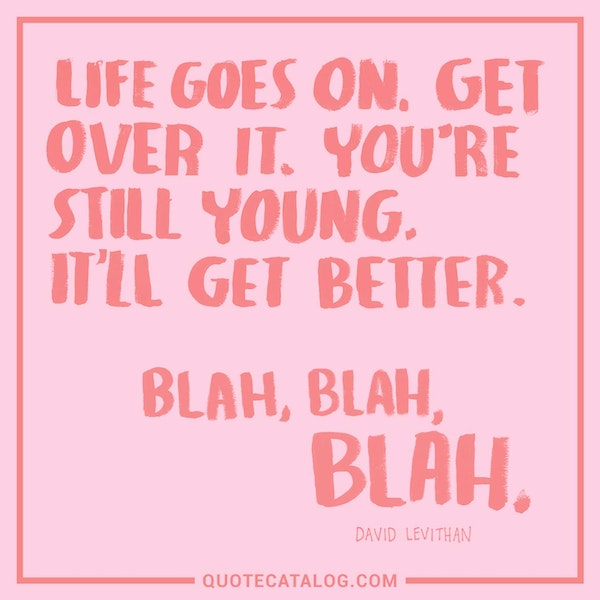 Life goes on. Get over it. You're still young. It'll get better. Blah, Blah, Blah.