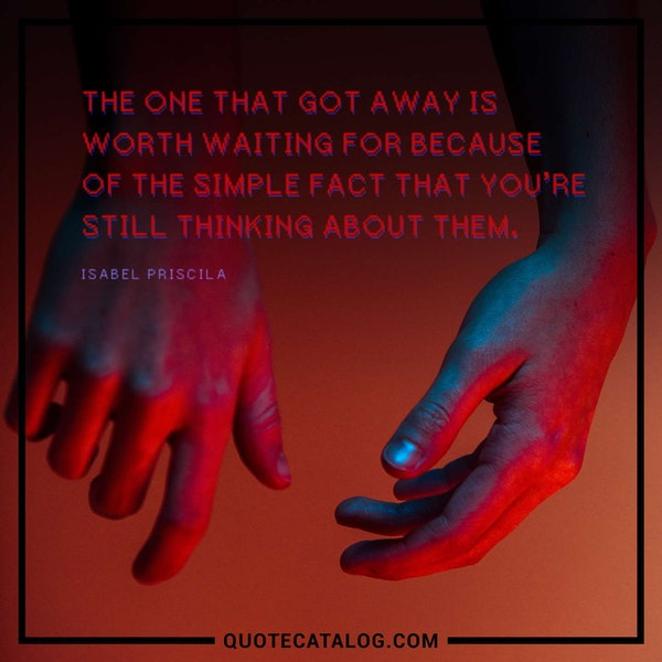 The one that got away is worth waiting for because of the simple fact that you're still thinking about them. — Isabel Priscila