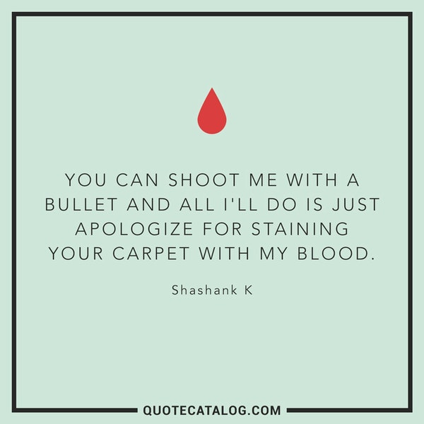 You can shoot me with a bullet and all I'll do is just apologize for staining your carpet with my blood. — Shashank K