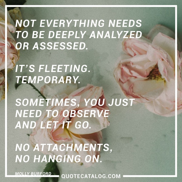 Not everything needs to be deeply analyzed or assessed. It's fleeting. Temporary. Sometimes, you just need to observe and let it go. No attachments, no hanging on. — Molly Burford