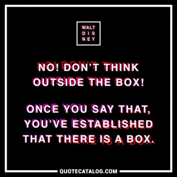 No! Don't think outside the box! Once you say that, you've established that there is a box. — Walt Disney