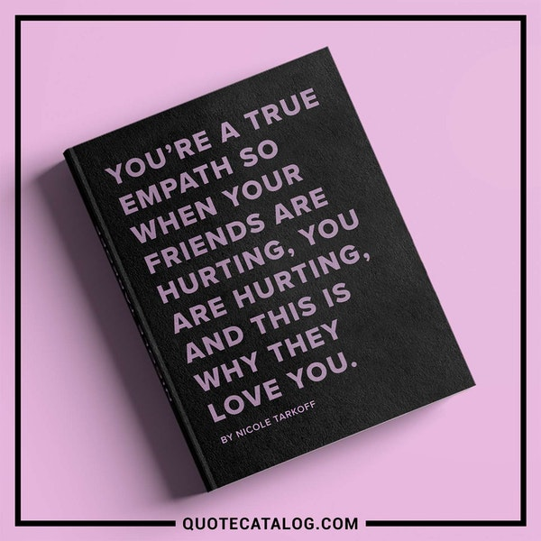 You're a true empath so when your friends are hurting, you are hurting, and this is why they love you. — Nicole Tarkoff