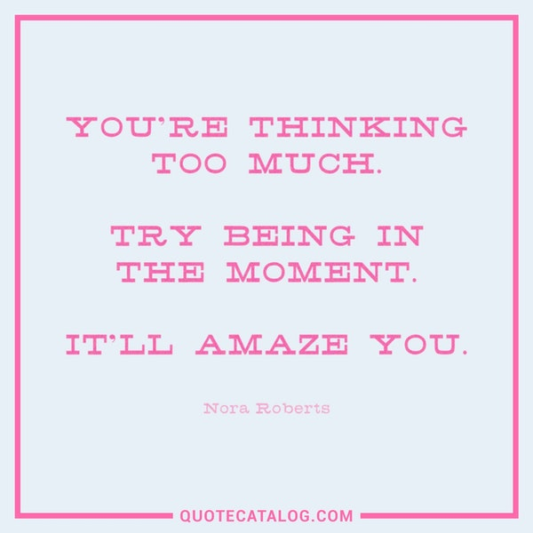 You're thinking too much. Try being in the moment. It'll amaze you. — Nora Roberts