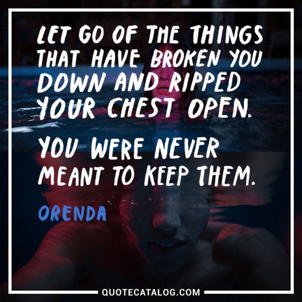 Let go of the things that have broken you down and ripped your chest open. You were never meant to keep them. — Orenda
