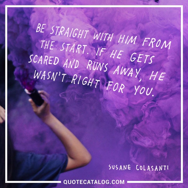 Be straight with him from the start. If he gets scared and runs away, he wasn't right for you. — Susane Colasanti