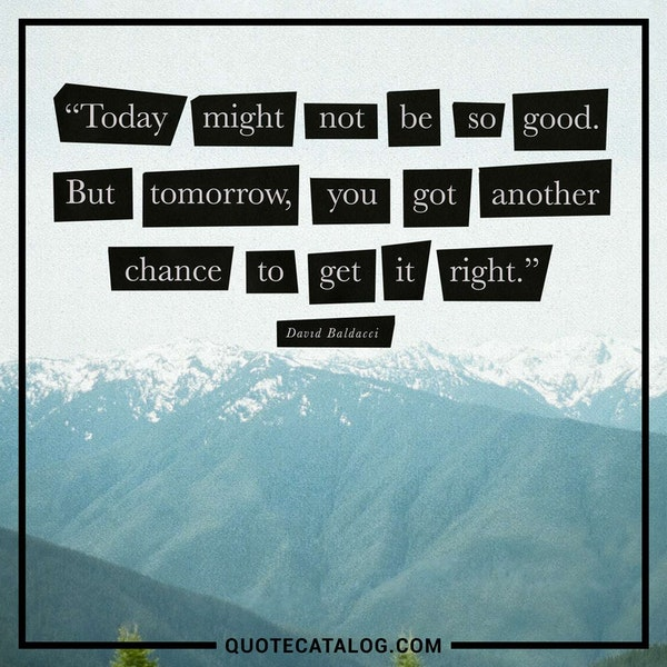 Today might not be so good. But tomorrow, you got another chance to get it right. — David Baldacci