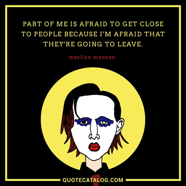 Part of me is afraid to get close to people because I'm afraid that they're going to leave. — Marilyn Manson